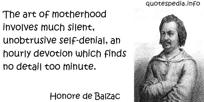 Honore de Balzac - The art of motherhood involves much silent, unobtrusive self-denial, an hourly devotion which finds no detail too minute.