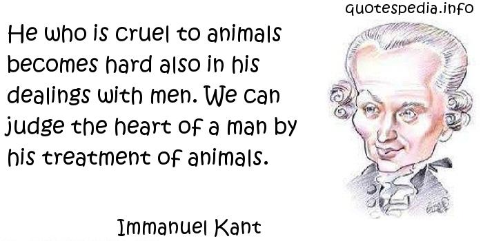 Immanuel Kant - He who is cruel to animals becomes hard also in his dealings with men. We can judge the heart of a man by his treatment of animals.