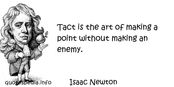 Isaac Newton - Tact is the art of making a point without making an enemy.