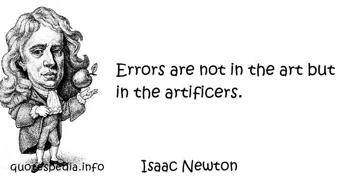 Isaac Newton - Errors are not in the art but in the artificers.