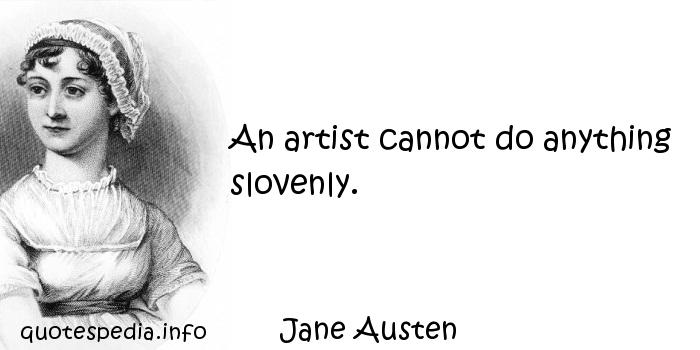 Jane Austen - An artist cannot do anything slovenly.
