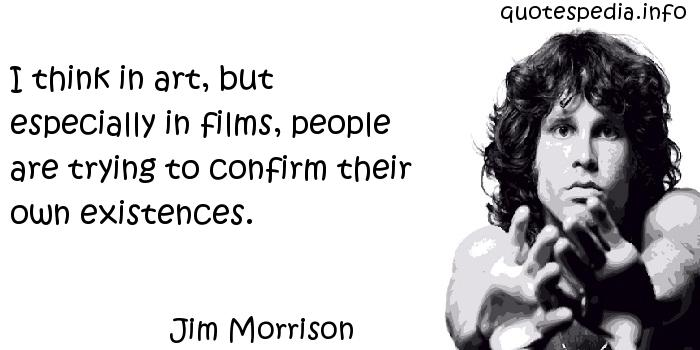 Jim Morrison - I think in art, but especially in films, people are trying to confirm their own existences.