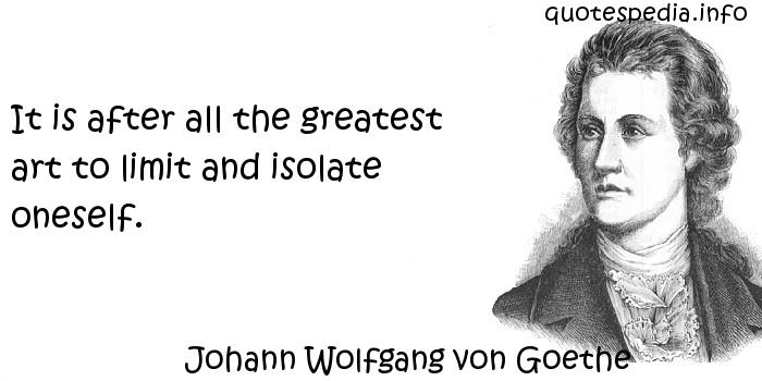 Johann Wolfgang von Goethe - It is after all the greatest art to limit and isolate oneself.