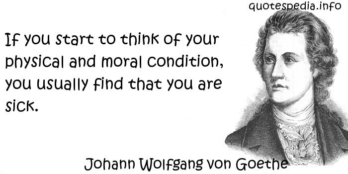 Johann Wolfgang von Goethe - If you start to think of your physical and moral condition, you usually find that you are sick.