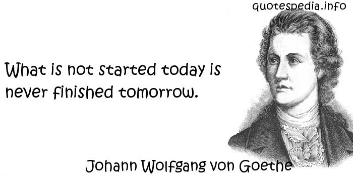 Johann Wolfgang von Goethe - What is not started today is never finished tomorrow.