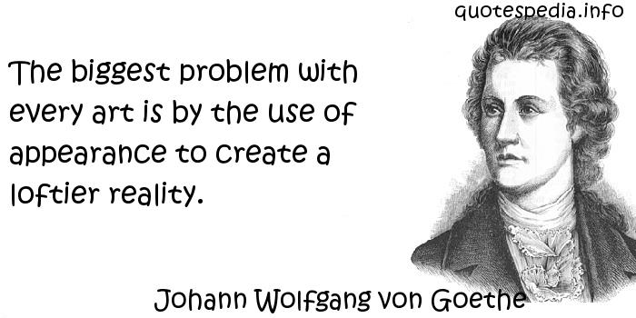 Johann Wolfgang von Goethe - The biggest problem with every art is by the use of appearance to create a loftier reality.