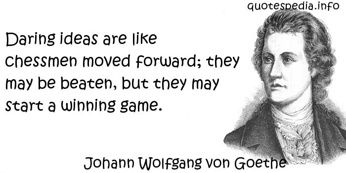 Johann Wolfgang von Goethe - Daring ideas are like chessmen moved forward; they may be beaten, but they may start a winning game.