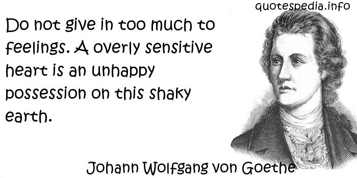 Johann Wolfgang von Goethe - Do not give in too much to feelings. A overly sensitive heart is an unhappy possession on this shaky earth.