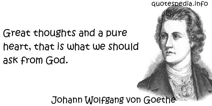 Johann Wolfgang von Goethe - Great thoughts and a pure heart, that is what we should ask from God.