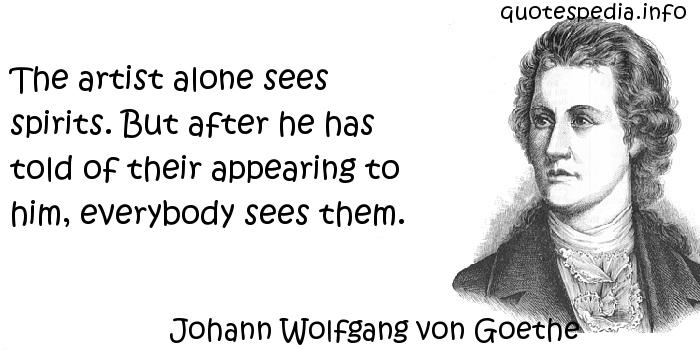 Johann Wolfgang von Goethe - The artist alone sees spirits. But after he has told of their appearing to him, everybody sees them.