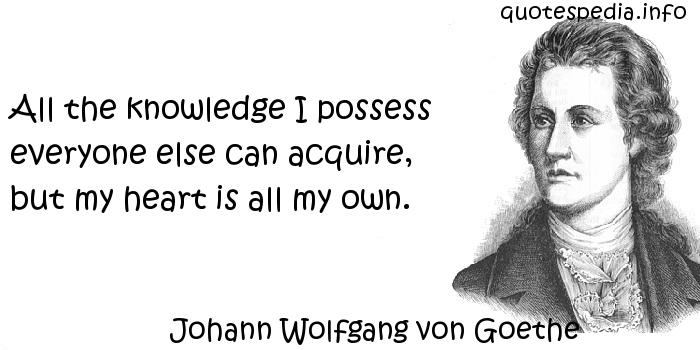 Johann Wolfgang von Goethe - All the knowledge I possess everyone else can acquire, but my heart is all my own.