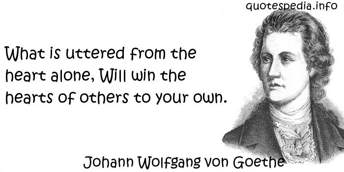 Johann Wolfgang von Goethe - What is uttered from the heart alone, Will win the hearts of others to your own.