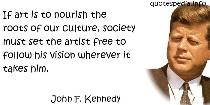 John F Kennedy - If art is to nourish the roots of our culture, society must set the artist free to follow his vision wherever it takes him.