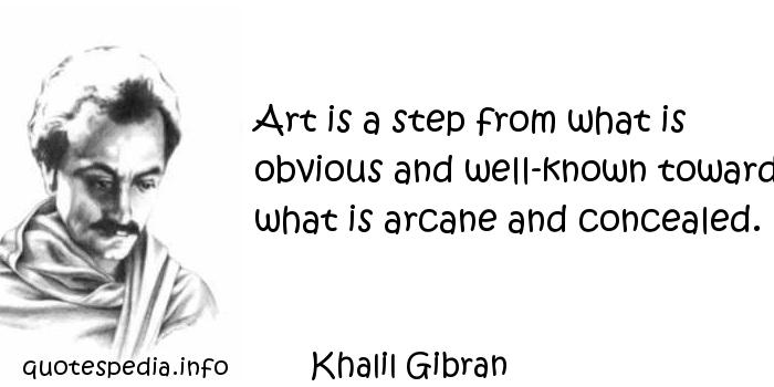 Khalil Gibran - Art is a step from what is obvious and well-known toward what is arcane and concealed.