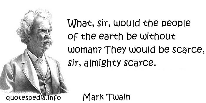 Mark Twain - What, sir, would the people of the earth be without woman? They would be scarce, sir, almighty scarce.