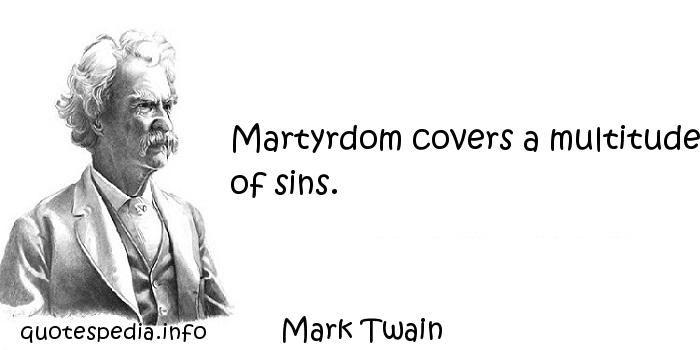Mark Twain - Martyrdom covers a multitude of sins.