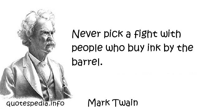 Mark Twain - Never pick a fight with people who buy ink by the barrel.