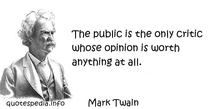 Mark Twain - The public is the only critic whose opinion is worth anything at all.