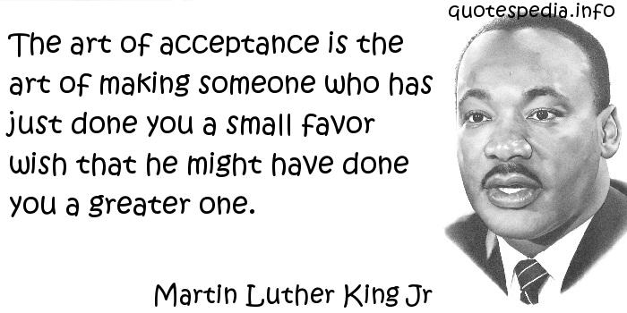 Martin Luther King Jr - The art of acceptance is the art of making someone who has just done you a small favor wish that he might have done you a greater one.