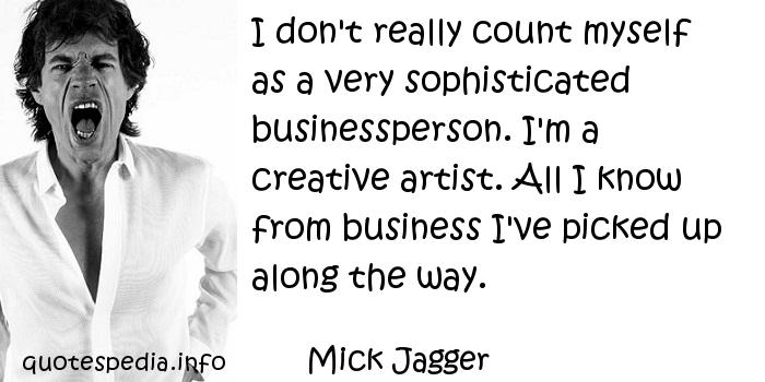 Mick Jagger - I don't really count myself as a very sophisticated businessperson. I'm a creative artist. All I know from business I've picked up along the way.