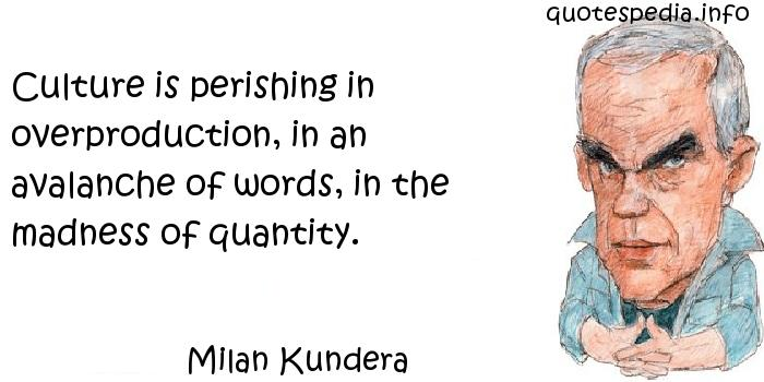 Milan Kundera - Culture is perishing in overproduction, in an avalanche of words, in the madness of quantity.