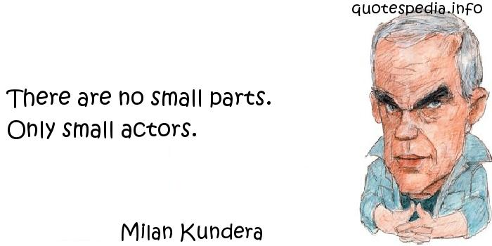 Milan Kundera - There are no small parts. Only small actors.