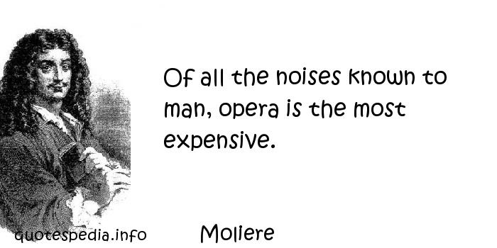 Moliere - Of all the noises known to man, opera is the most expensive.