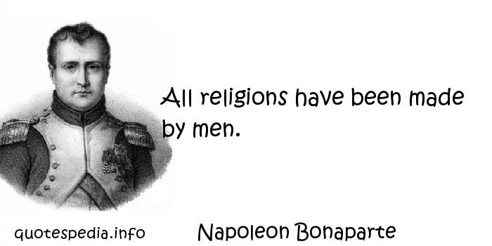Napoleon Bonaparte - All religions have been made by men.