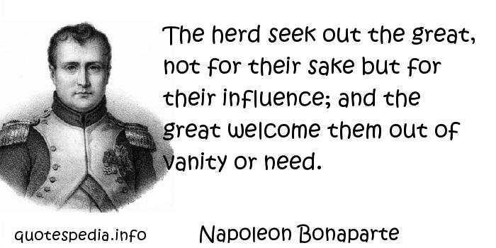 Napoleon Bonaparte - The herd seek out the great, not for their sake but for their influence; and the great welcome them out of vanity or need.