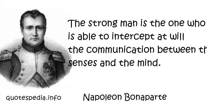 Napoleon Bonaparte - The strong man is the one who is able to intercept at will the communication between the senses and the mind.
