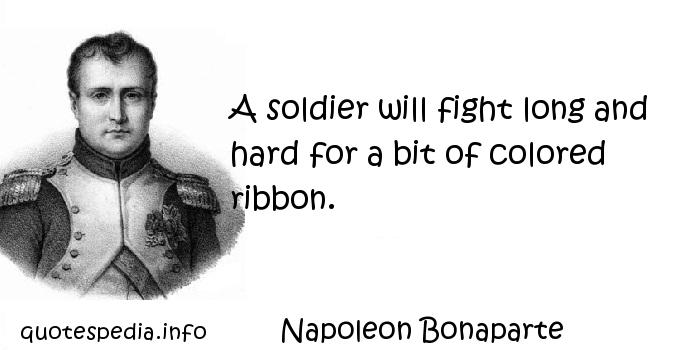 Napoleon Bonaparte - A soldier will fight long and hard for a bit of colored ribbon.
