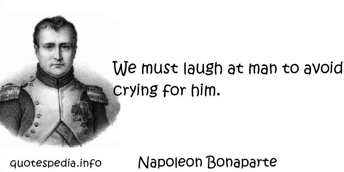 Napoleon Bonaparte - We must laugh at man to avoid crying for him.