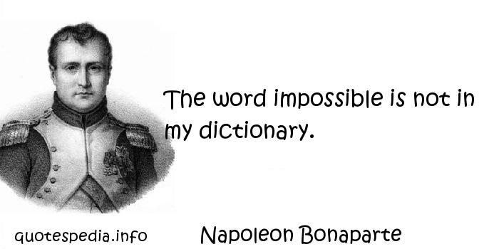 Napoleon Bonaparte - The word impossible is not in my dictionary.