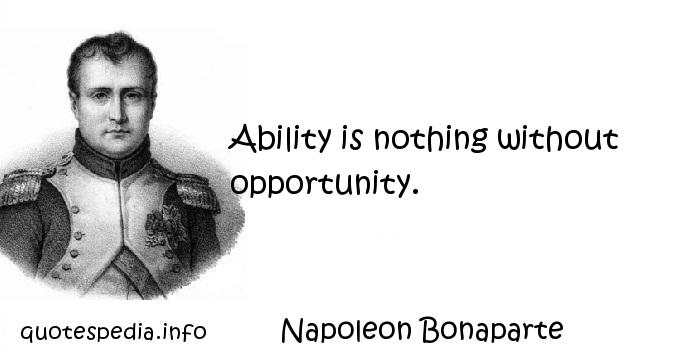 Napoleon Bonaparte - Ability is nothing without opportunity.