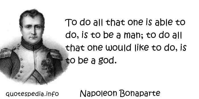 Napoleon Bonaparte - To do all that one is able to do, is to be a man; to do all that one would like to do, is to be a god.