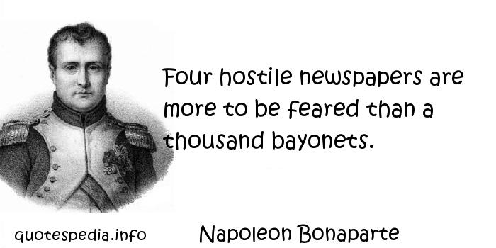 Napoleon Bonaparte - Four hostile newspapers are more to be feared than a thousand bayonets.