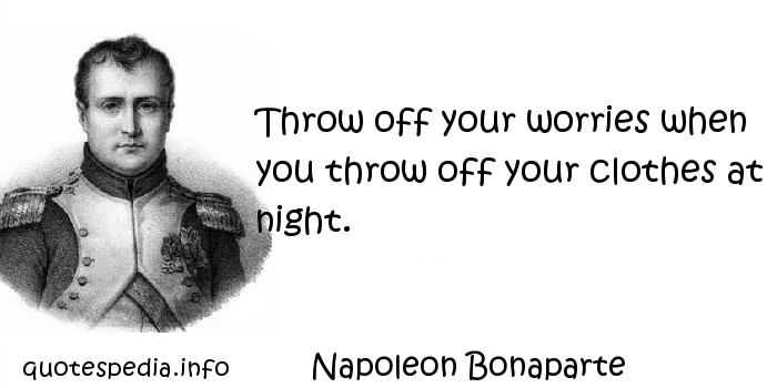 Napoleon Bonaparte - Throw off your worries when you throw off your clothes at night.