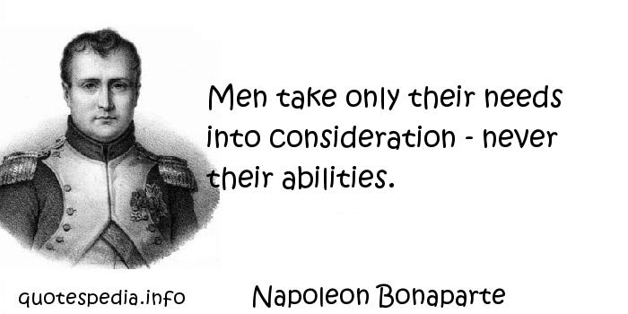 Napoleon Bonaparte - Men take only their needs into consideration - never their abilities.