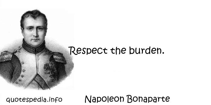 Napoleon Bonaparte - Respect the burden.