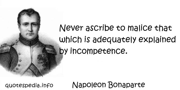 Napoleon Bonaparte - Never ascribe to malice that which is adequately explained by incompetence.