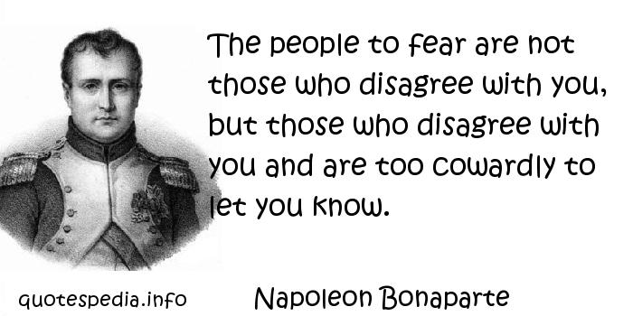 Napoleon Bonaparte - The people to fear are not those who disagree with you, but those who disagree with you and are too cowardly to let you know.