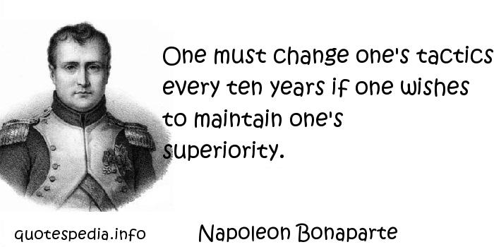 Napoleon Bonaparte - One must change one's tactics every ten years if one wishes to maintain one's superiority.