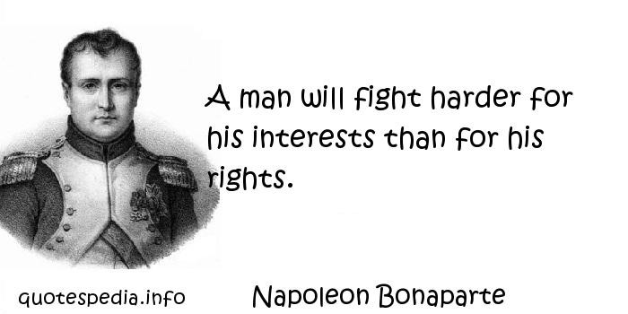 Napoleon Bonaparte - A man will fight harder for his interests than for his rights.
