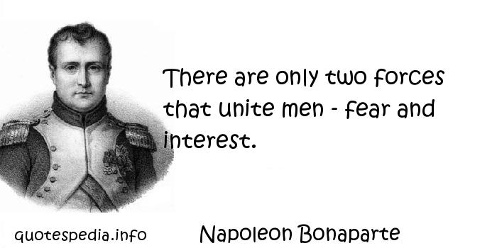Napoleon Bonaparte - There are only two forces that unite men - fear and interest.