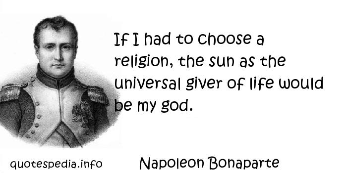 Napoleon Bonaparte - If I had to choose a religion, the sun as the universal giver of life would be my god.