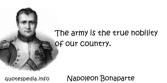 Napoleon Bonaparte - The army is the true nobility of our country.