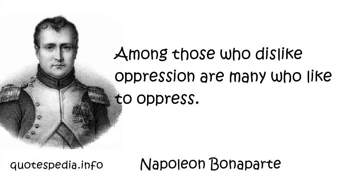 Napoleon Bonaparte - Among those who dislike oppression are many who like to oppress.