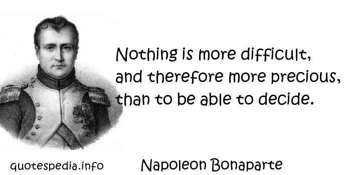 Napoleon Bonaparte - Nothing is more difficult, and therefore more precious, than to be able to decide.
