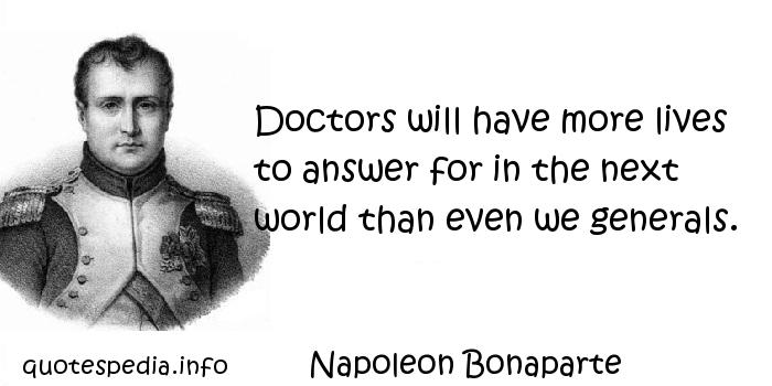 Napoleon Bonaparte - Doctors will have more lives to answer for in the next world than even we generals.