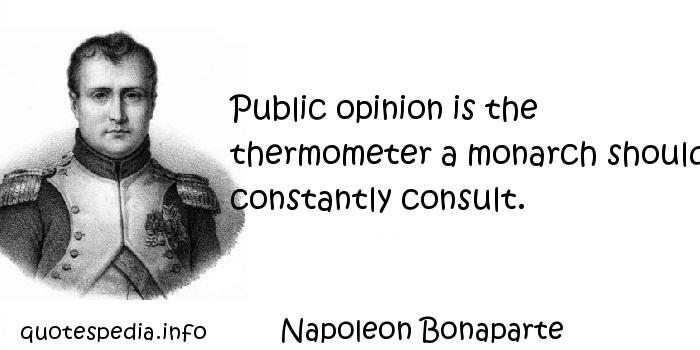 Napoleon Bonaparte - Public opinion is the thermometer a monarch should constantly consult.